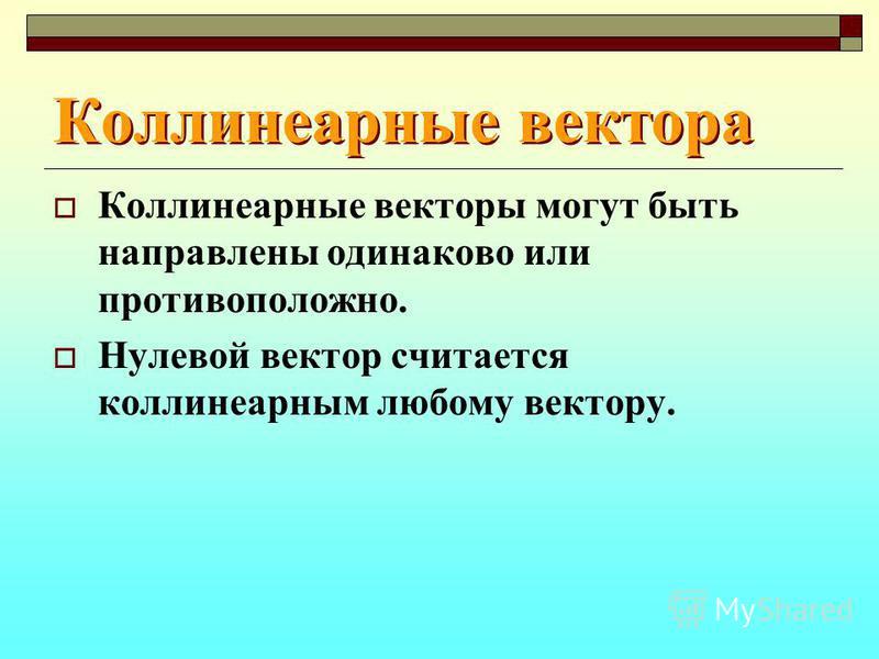 Коллинеарные вектора Коллинеарные вектора Коллинеарные векторы могут быть направлены одинаково или противоположно. Нулевой вектор считается коллинеарным любому вектору.