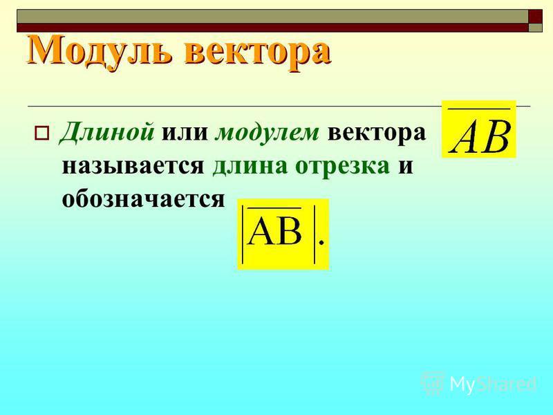 Модуль вектора Модуль вектора Длиной или модулем вектора называется длина отрезка и обозначается