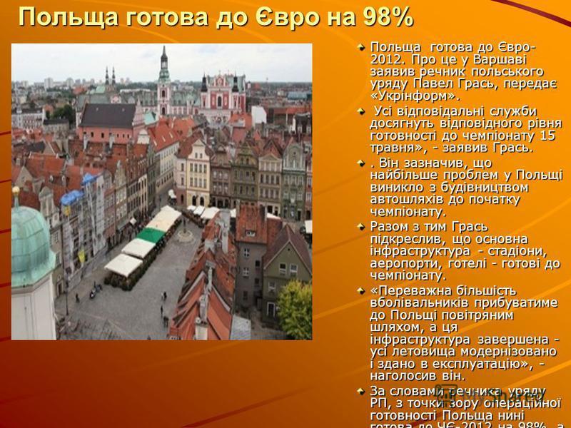 Польща готова до Євро на 98% Польща готова до Євро- 2012. Про це у Варшаві заявив речник польського уряду Павел Грась, передає «Укрінформ». Усі відповідальні служби досягнуть відповідного рівня готовності до чемпіонату 15 травня», - заявив Грась. Усі