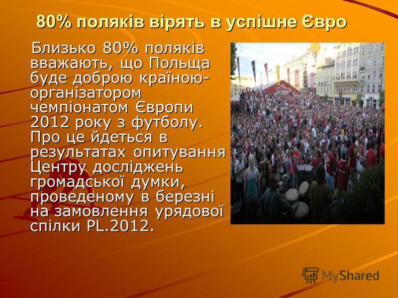 80% поляків вірять в успішне Євро Близько 80% поляків вважають, що Польща буде доброю країною- організатором чемпіонатом Європи 2012 року з футболу. Про це йдеться в результатах опитування Центру досліджень громадської думки, проведеному в березні на