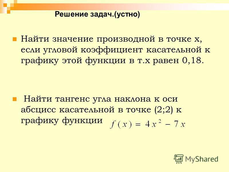 Решение задач.(устно) Найти значение производной в точке х, если угловой коэффициент касательной к графику этой функции в т.х равен 0,18. Найти тангенс угла наклона к оси абсцисс касательной в точке (2;2) к графику функции