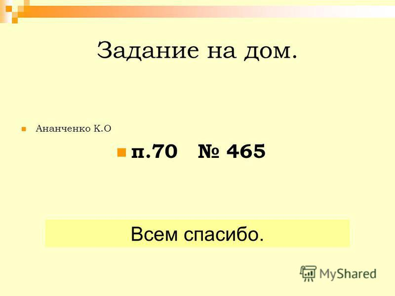 Задание на дом. Ананченко К.О п.70 465 Всем спасибо.