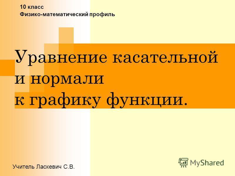 Уравнение касательной и нормали к графику функции. 10 класс Физико-математический профиль Учитель Ласкевич С.В.