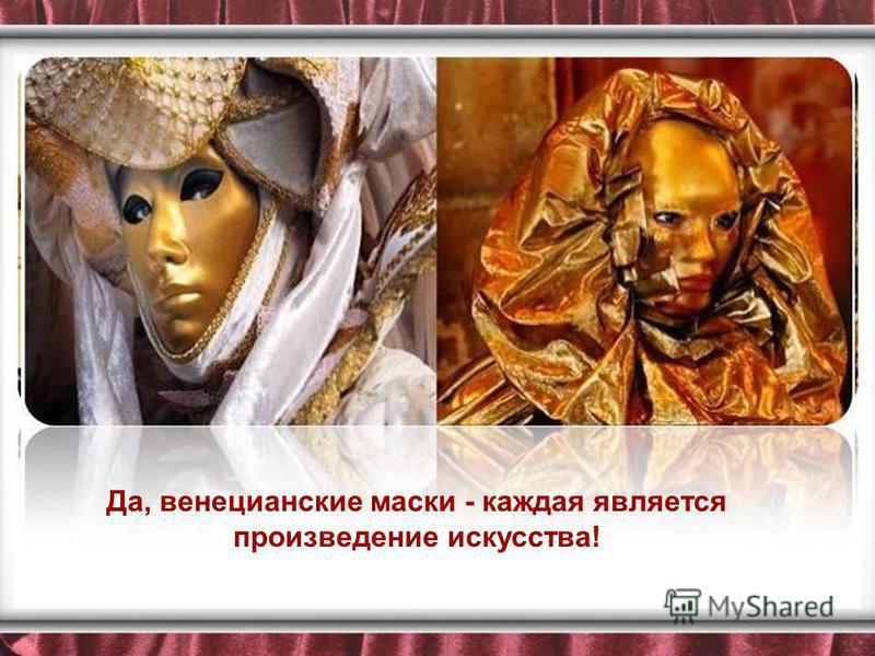 Да, венецианские маски - каждая является произведение искусства!