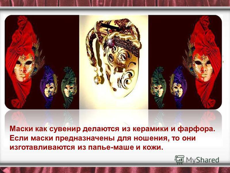 Маски как сувенир делаются из керамики и фарфора. Если маски предназначены для ношения, то они изготавливаются из папье-маше и кожи.