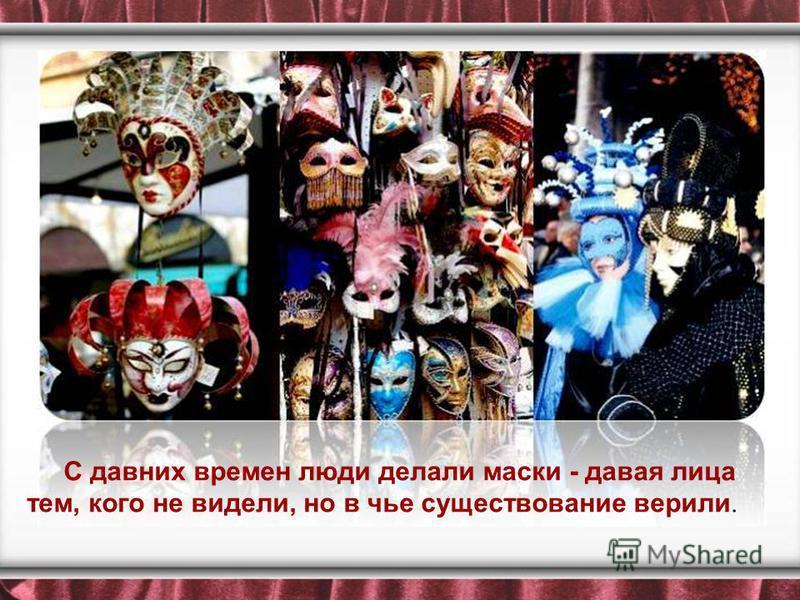 С давних времен люди делали маски - давая лица тем, кого не видели, но в чье существование верили.
