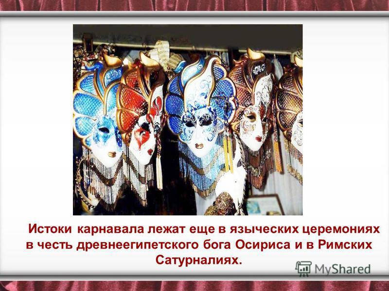 Истоки карнавала лежат еще в языческих церемониях в честь древнеегипетского бога Осириса и в Римских Сатурналиях.