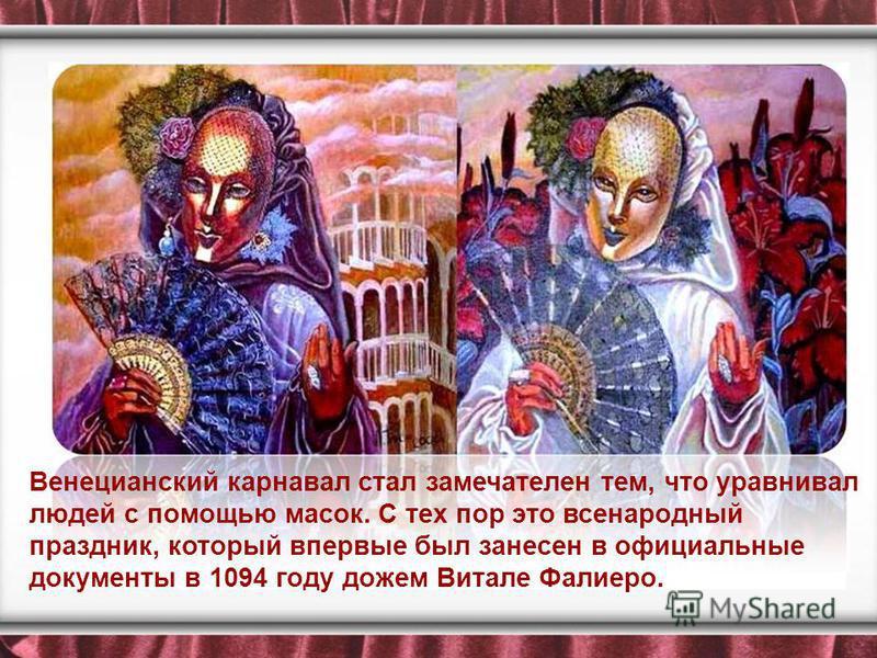 Венецианский карнавал стал замечателен тем, что уравнивал людей с помощью масок. С тех пор это всенародный праздник, который впервые был занесен в официальные документы в 1094 году дожем Витале Фалиеро.