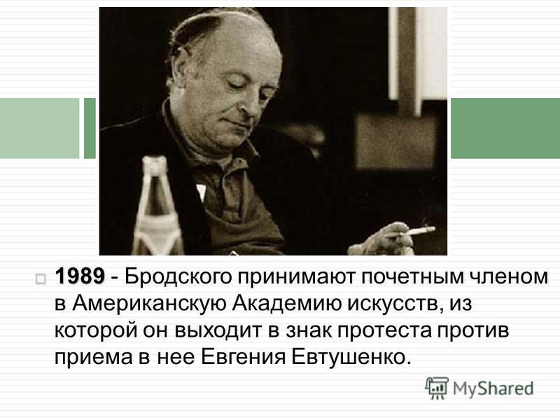 1989 1989 - Бродского принимают почетным членом в Американскую Академию искусств, из которой он выходит в знак протеста против приема в нее Евгения Евтушенко.
