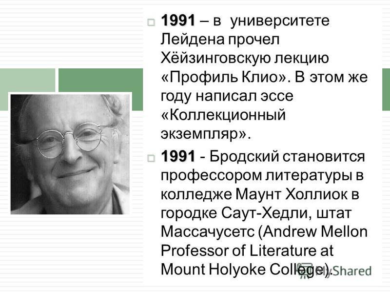 1991 1991 – в университете Лейдена прочел Хёйзинговскую лекцию «Профиль Клио». В этом же году написал эссе «Коллекционный экземпляр». 1991 1991 - Бродский становится профессором литературы в колледже Маунт Холлиок в городке Саут-Хедли, штат Массачусе