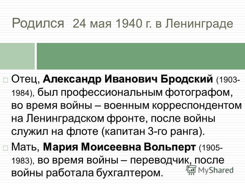Родился 24 мая 1940 г. в Ленинграде Александр Иванович Бродский Отец, Александр Иванович Бродский (1903- 1984), был профессиональным фотографом, во время войны – военным корреспондентом на Ленинградском фронте, после войны служил на флоте (капитан 3-