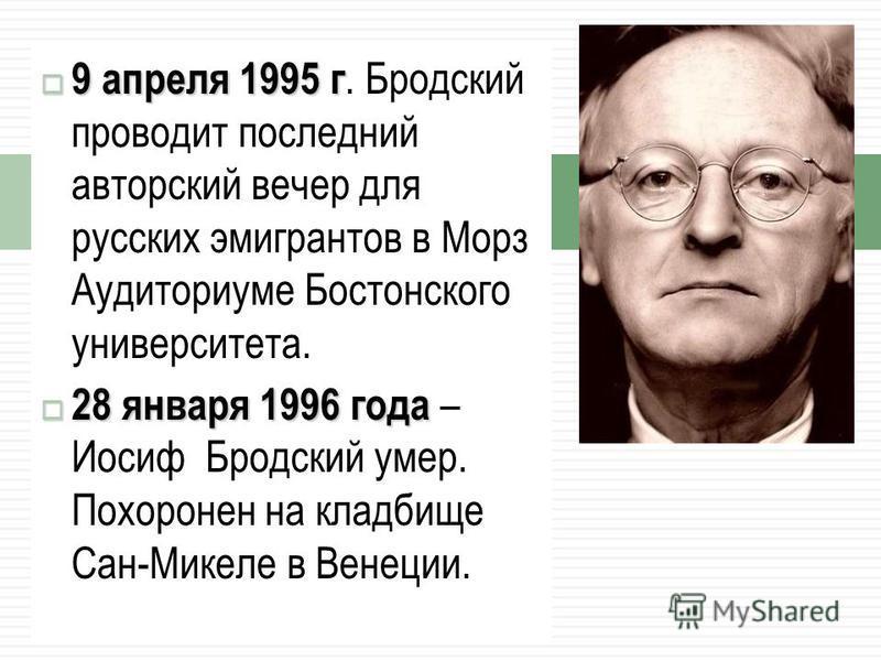 9 апреля 1995 г 9 апреля 1995 г. Бродский проводит последний авторский вечер для русских эмигрантов в Морз Аудиториуме Бостонского университета. 28 января 1996 года 28 января 1996 года – Иосиф Бродский умер. Похоронен на кладбище Сан-Микеле в Венеции