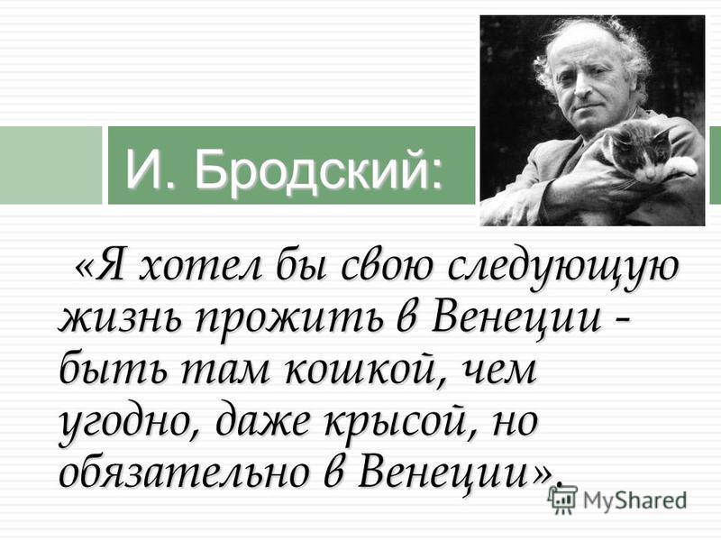 И. Бродский: «Я хотел бы свою следующую жизнь прожить в Венеции - быть там кошкой, чем угодно, даже крысой, но обязательно в Венеции».