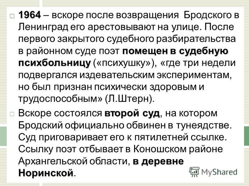 1964 помещен в судебную психбольницу 1964 – вскоре после возвращения Бродского в Ленинград его арестовывают на улице. После первого закрытого судебного разбирательства в районном суде поэт помещен в судебную психбольницу («психушку»), «где три недели