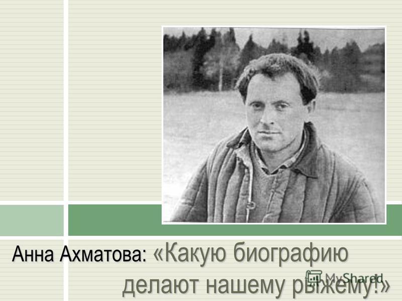 Анна Ахматова: «Какую биографию делают нашему рыжему!»