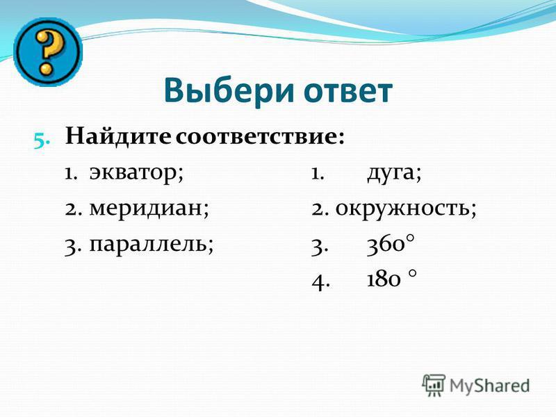 Выбери ответ 5. Найдите соответствие: 1.экватор;1.дуга; 2.меридиан;2. окружность; 3.параллель;3.360 4.180