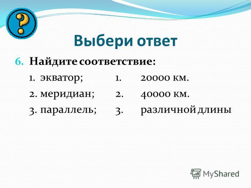 Выбери ответ 6. Найдите соответствие: 1.экватор;1.20000 км. 2.меридиан;2.40000 км. 3.параллель;3. различной длины
