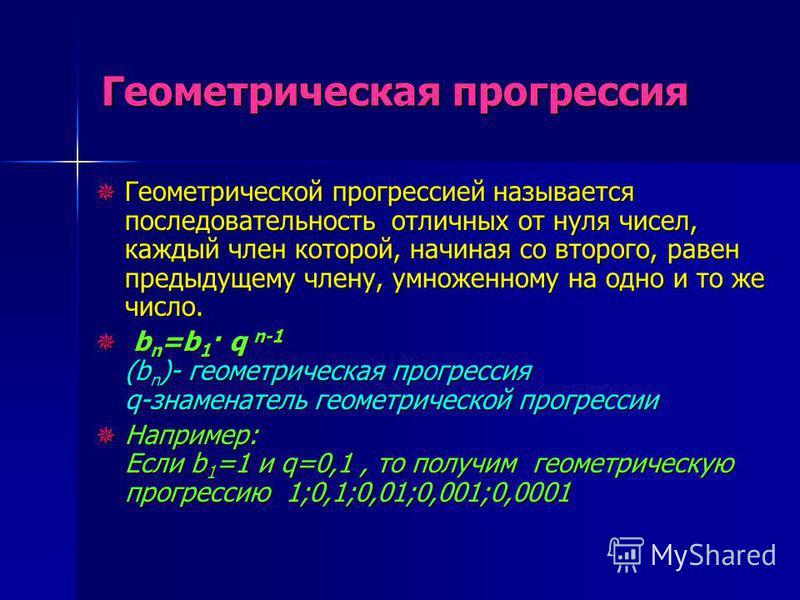 Геометрическая прогрессия Геометрической прогрессией называется последовательность о о о отличных от нуля чисел, каждый член которой, начиная со второго, равен предыдущему члену, умноженному на одно и то же число. b bn=b1· q n-1 (bn)- геометрическая