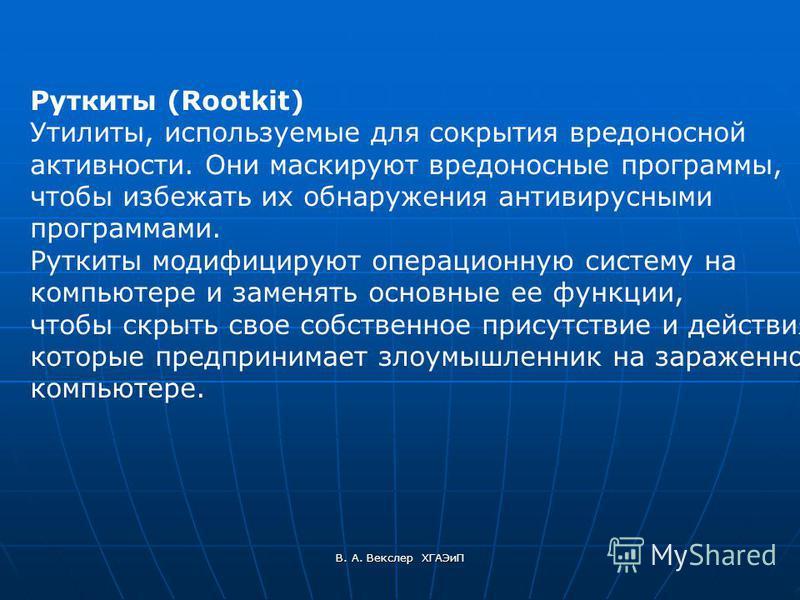 В. А. Векслер ХГАЭиП Руткиты (Rootkit) Утилиты, используемые для сокрытия вредоносной активности. Они маскируют вредоносные программы, чтобы избежать их обнаружения антивирусными программами. Руткиты модифицируют операционную систему на компьютере и