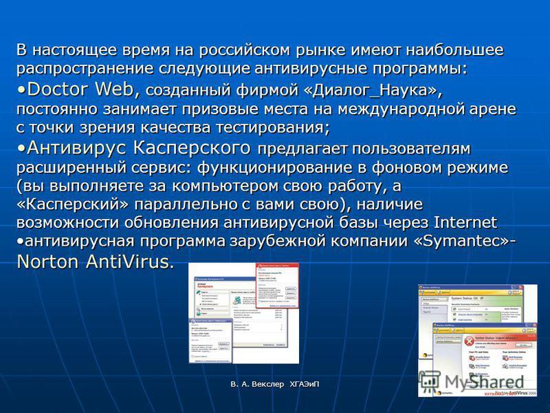 В. А. Векслер ХГАЭиП В настоящее время на российском рынке имеют наибольшее распространение следующие антивирусные программы: Doctor Web, созданный фирмой «Диалог_Наука», постоянно занимает призовые места на международной арене с точки зрения качеств
