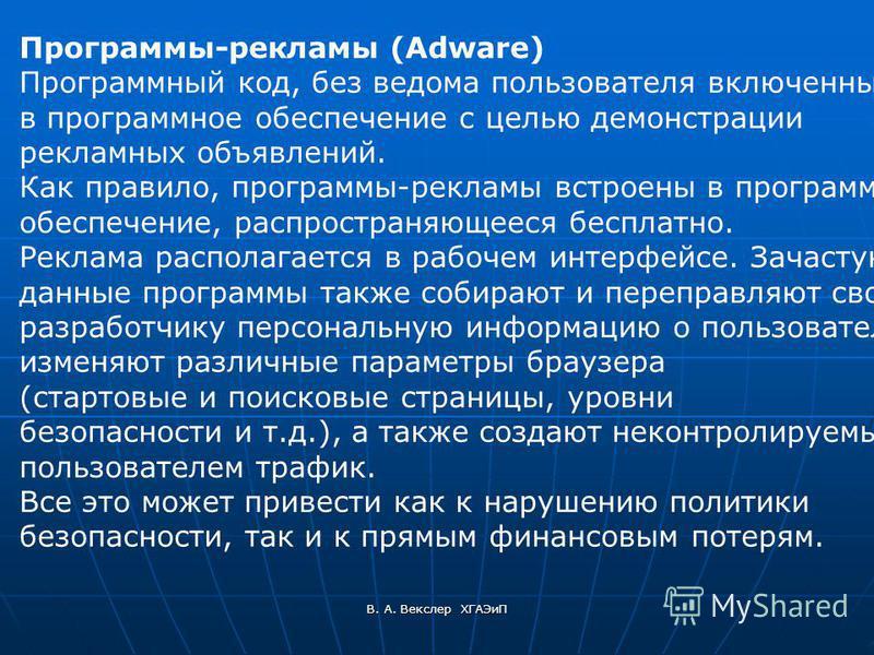 В. А. Векслер ХГАЭиП Программы-рекламы (Adware) Программный код, без ведома пользователя включенный в программное обеспечение с целью демонстрации рекламных объявлений. Как правило, программы-рекламы встроены в программное обеспечение, распространяющ