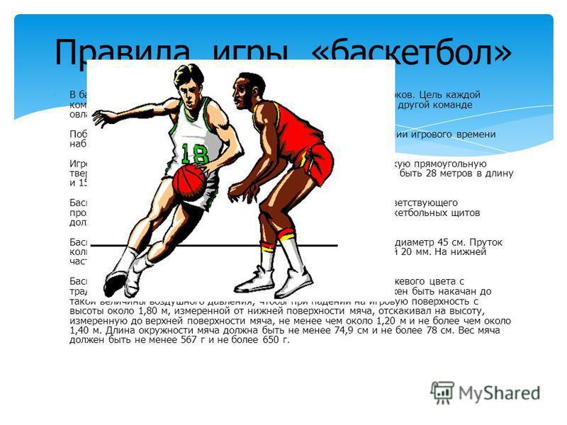 В баскетбол играют две команды, в каждой из которых по пять игроков. Цель каждой команды в баскетболе - забросить в корзину соперника и помешать другой команде овладеть мячом, и забросить его в корзину. Победителем в баскетболе становится команда, ко
