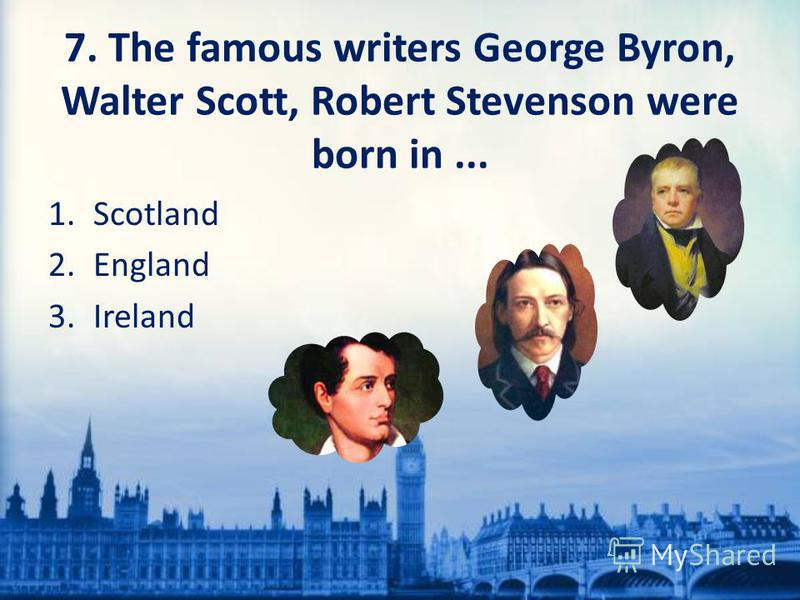 7. The famous writers George Byron, Walter Scott, Robert Stevenson were born in... 1. Scotland 2. England 3.Ireland