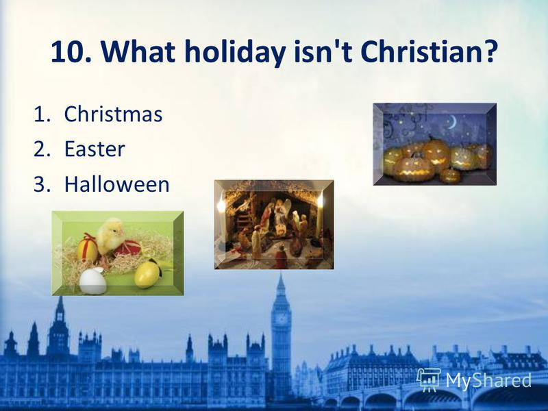 10. What holiday isn't Christian? 1. Christmas 2. Easter 3.Halloween