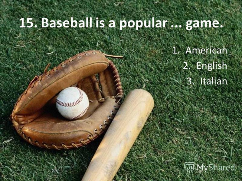 15. Baseball is a popular... game. 1. American 2. English 3.Italian