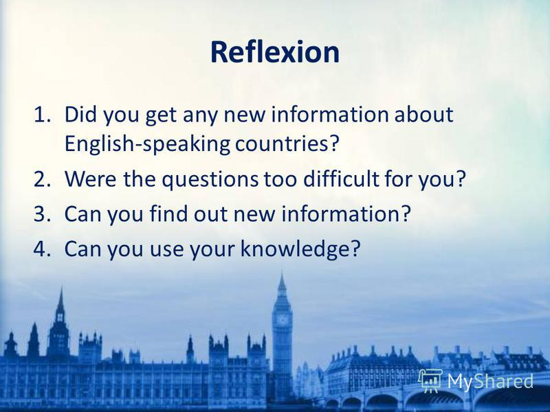 Reflexion 1. Did you get any new information about English-speaking countries? 2. Were the questions too difficult for you? 3. Can you find out new information? 4. Can you use your knowledge?