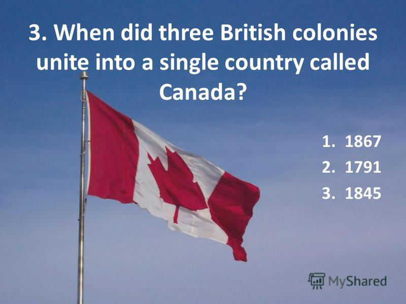 3. When did three British colonies unite into a single country called Canada? 1.1867 2.1791 3.1845
