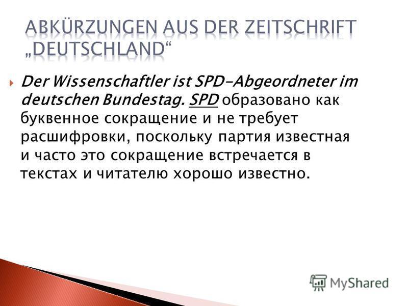 Der Wissenschaftler ist SPD-Abgeordneter im deutschen Bundestag. SPD образовано как буквенное сокращение и не требует расшифровки, поскольку партия известная и часто это сокращение встречается в текстах и читателю хорошо известно.