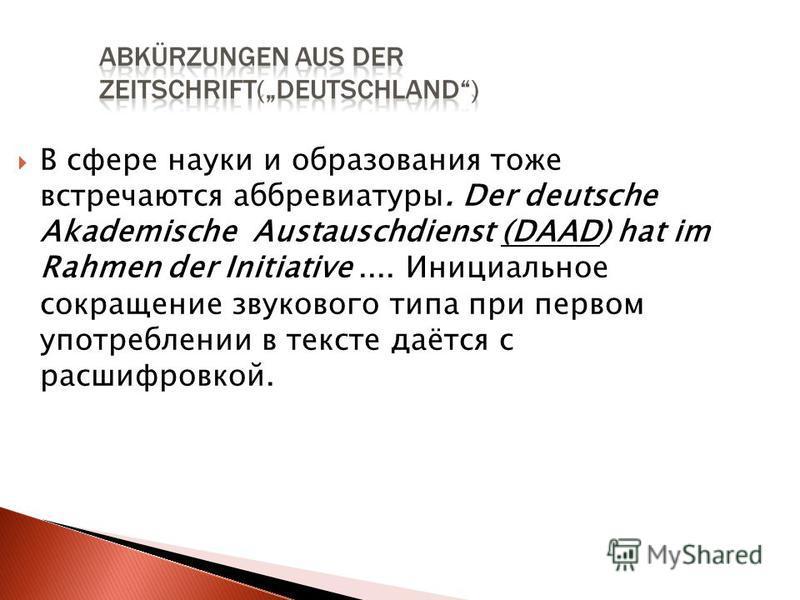 В сфере науки и образования тоже встречаются аббревиатуры. Der deutsche Akademische Austauschdienst (DAAD) hat im Rahmen der Initiative.... Инициальное сокращение звукового типа при первом употреблении в тексте даётся с расшифровкой.