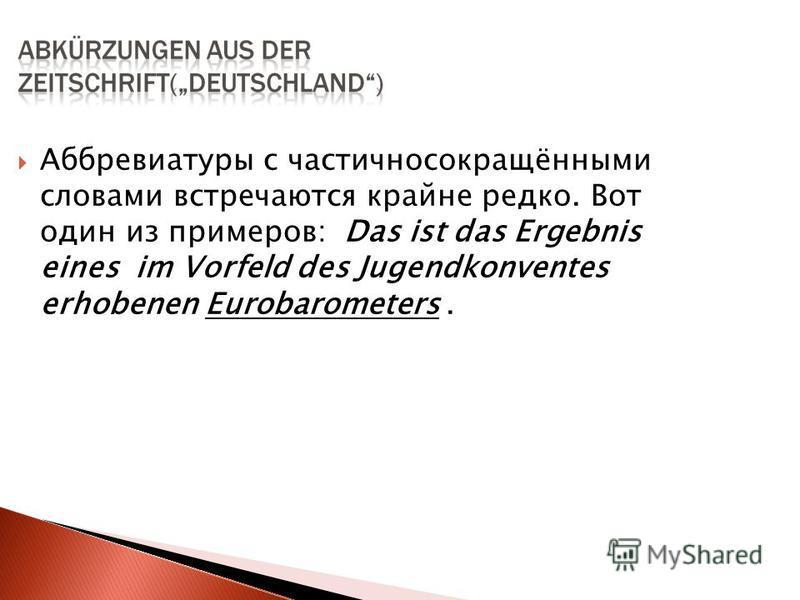 Аббревиатуры с частичносокращёнными словами встречаются крайне редко. Вот один из примеров: Das ist das Ergebnis eines im Vorfeld des Jugendkonventes erhobenen Eurobarometers.