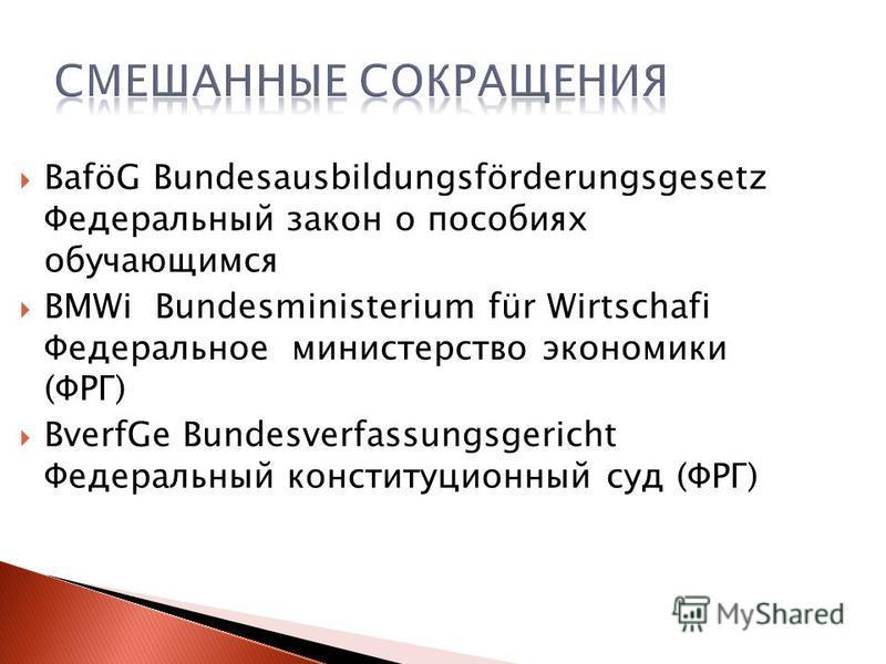 BaföG Bundesausbildungsförderungsgesetz Федеральный закон o пособиях обучающимся BMWi Bundesministerium für Wirtschafi Федеральное министерство экономики (ФРГ) BverfGe Bundesverfassungsgericht Федеральный конституционный суд (ФРГ)