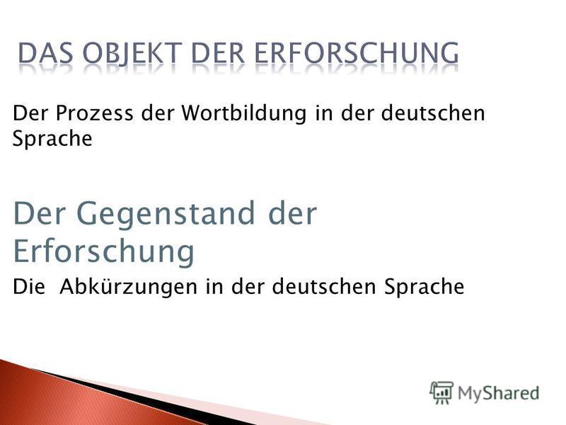 Der Prozess der Wortbildung in der deutschen Sprache Der Gegenstand der Erforschung Die Abkürzungen in der deutschen Sprache