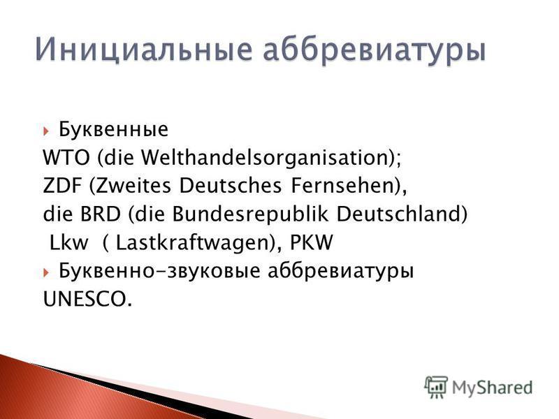 Буквенные WTO (die Welthandelsorganisation); ZDF (Zweites Deutsches Fernsehen), die BRD (die Bundesrepublik Deutschland) Lkw ( Lastkraftwagen), PKW Буквенно-звуковые аббревиатуры UNESCO.