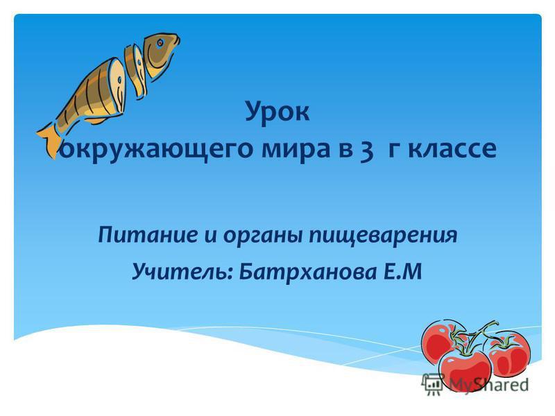 Урок окружающего мира в 3 г классе Питание и органы пищеварения Учитель: Батрханова Е.М
