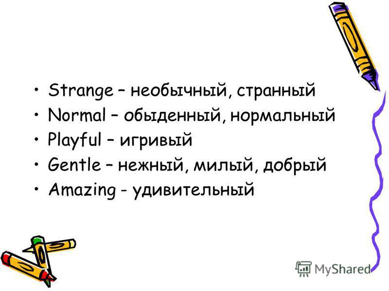Strange – необычный, странный Normal – обыденный, нормальный Playful – игривый Gentle – нежный, милый, добрый Amazing - удивительный