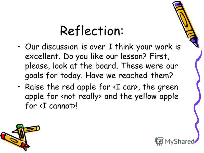 Reflection: Our discussion is over I think your work is excellent. Do you like our lesson? First, please, look at the board. These were our goals for today. Have we reached them? Raise the red apple for, the green apple for and the yellow apple for !