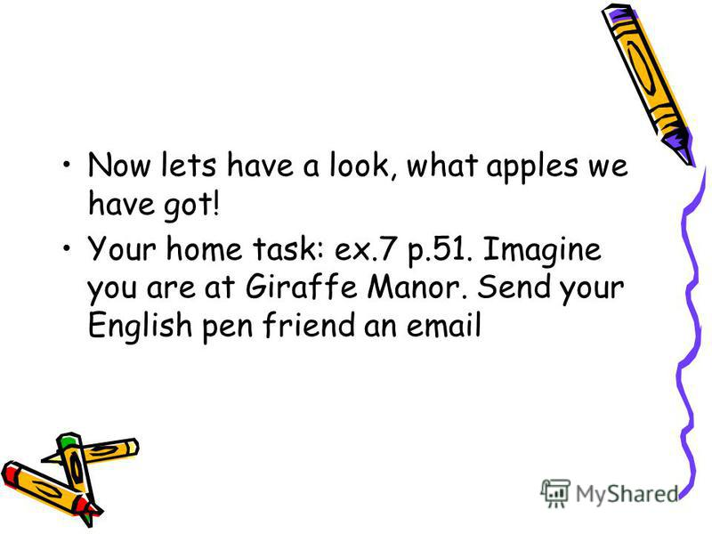 Now lets have a look, what apples we have got! Your home task: ex.7 p.51. Imagine you are at Giraffe Manor. Send your English pen friend an email