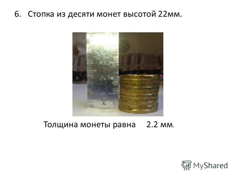 6. Стопка из десяти монет высотой 22 мм. Толщина монеты равна 2.2 мм.