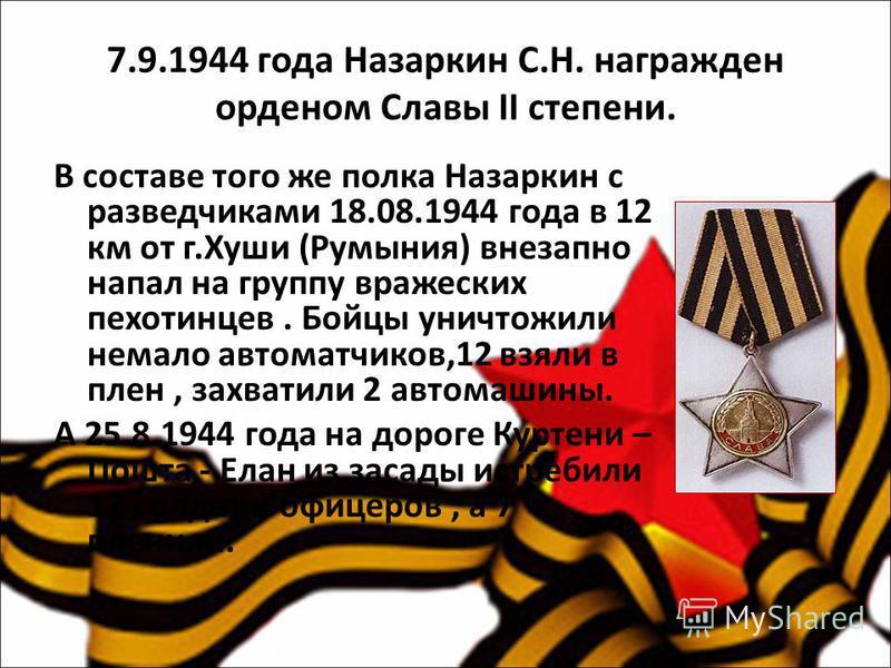7.9.1944 года Назаркин С.Н. награжден орденом Славы II степени. В составе того же полка Назаркин с разведчиками 18.08.1944 года в 12 км от г.Хуши (Румыния) внезапно напал на группу вражеских пехотинцев. Бойцы уничтожили немало автоматчиков,12 взяли в