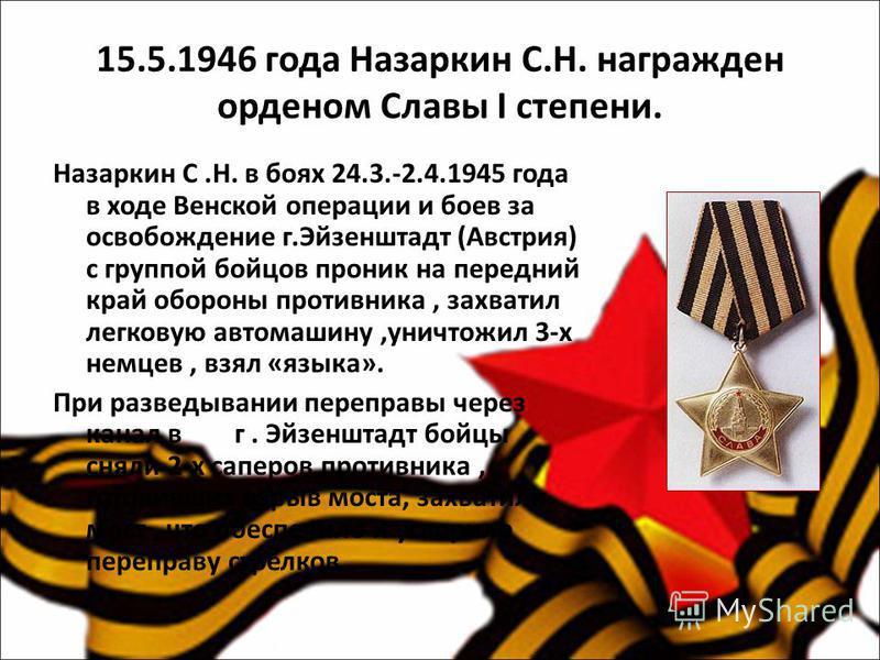 15.5.1946 года Назаркин С.Н. награжден орденом Славы I степени. Назаркин С.Н. в боях 24.3.-2.4.1945 года в ходе Венской операции и боев за освобождение г.Эйзенштадт (Австрия) с группой бойцов проник на передний край обороны противника, захватил легко