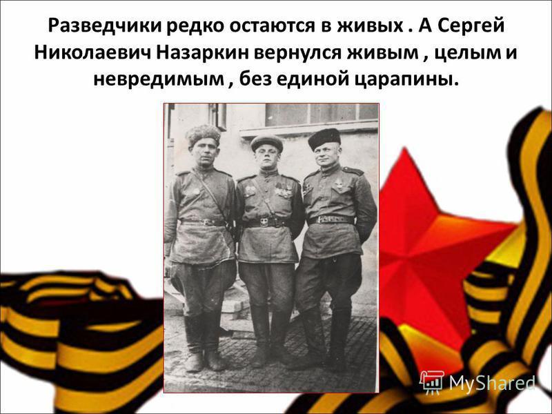Разведчики редко остаются в живых. А Сергей Николаевич Назаркин вернулся живым, целым и невредимым, без единой царапины.
