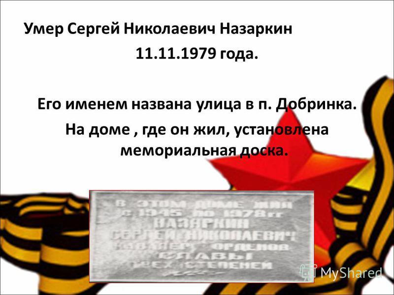 Умер Сергей Николаевич Назаркин 11.11.1979 года. Его именем названа улица в п. Добринка. На доме, где он жил, установлена мемориальная доска.