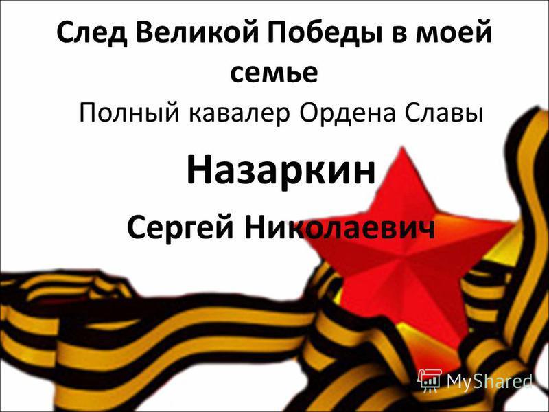 След Великой Победы в моей семье Полный кавалер Ордена Славы Назаркин Сергей Николаевич
