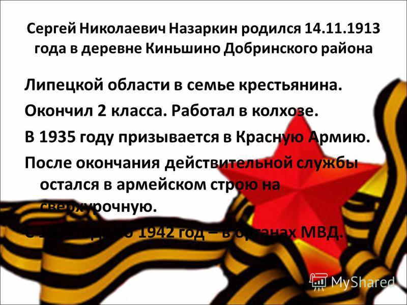 Сергей Николаевич Назаркин родился 14.11.1913 года в деревне Киньшино Добринского района Липецкой области в семье крестьянина. Окончил 2 класса. Работал в колхозе. В 1935 году призывается в Красную Армию. После окончания действительной службы остался