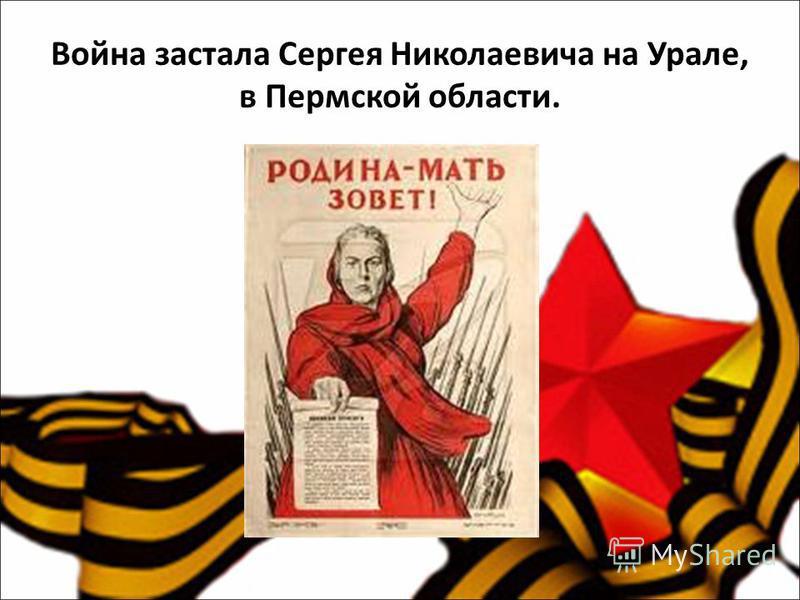 Война застала Сергея Николаевича на Урале, в Пермской области.