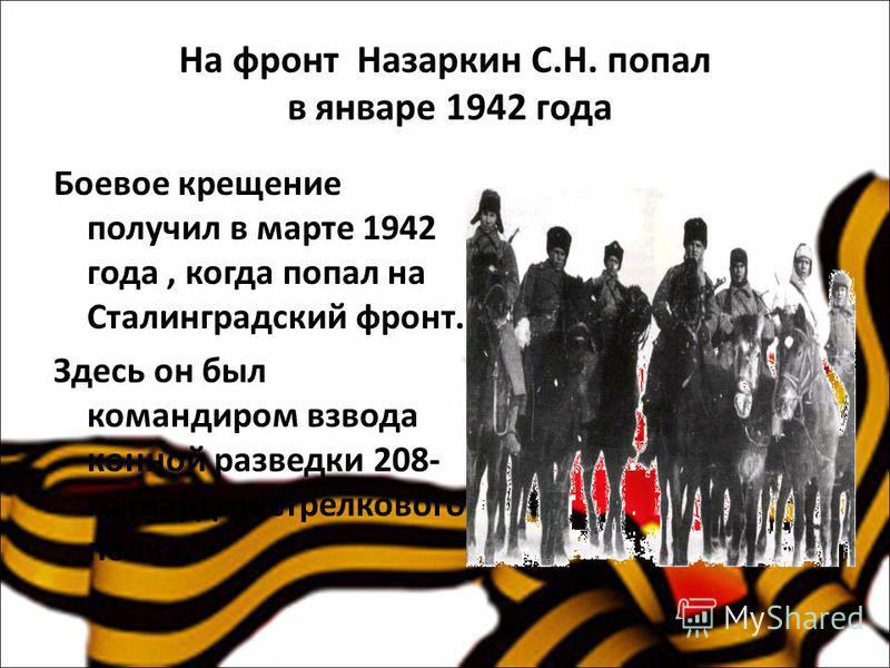 На фронт Назаркин С.Н. попал в январе 1942 года Боевое крещение получил в марте 1942 года, когда попал на Сталинградский фронт. Здесь он был командиром взвода конной разведки 208- го гвардии стрелкового полка.